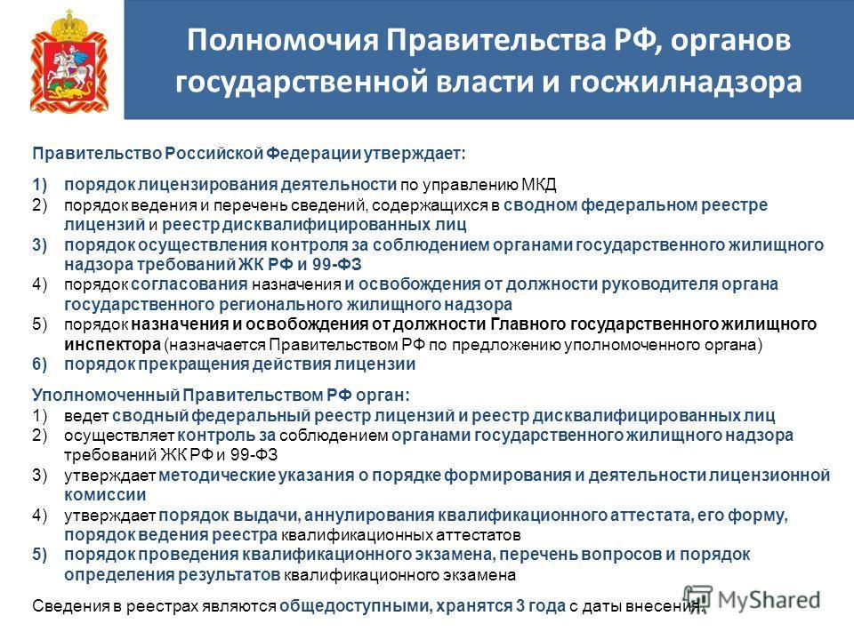Полномочия Правительства РФ, органов государственной власти и госжилнадзора Правительство Российской Федерации утверждает: 1)порядок лицензирования деятельности по управлению МКД 2)порядок ведения и перечень сведений, содержащихся в сводном федеральн