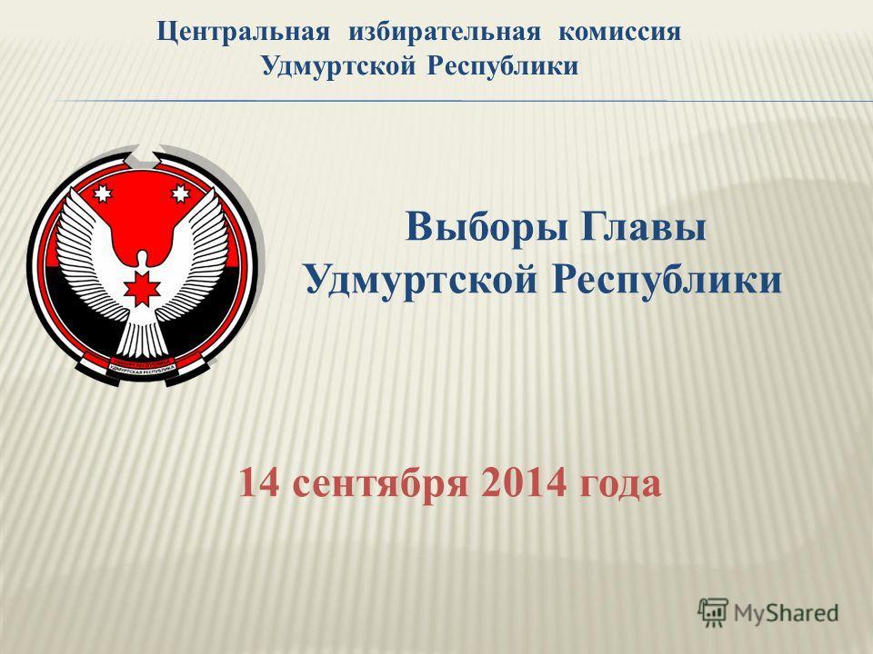 Выборы Главы Удмуртской Республики 14 сентября 2014 года Центральная избирательная комиссия Удмуртской Республики