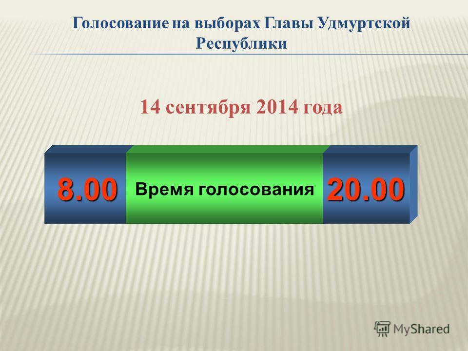 Голосование на выборах Главы Удмуртской Республики 14 сентября 2014 года 8.00 Время голосования 20.00