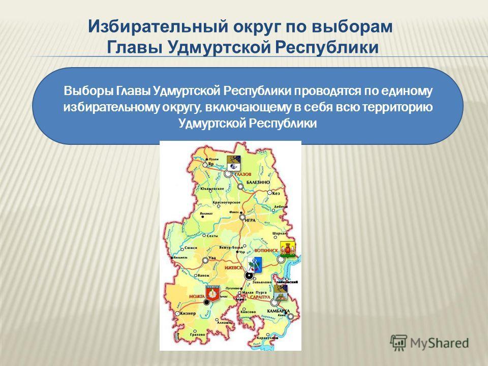 Выборы Главы Удмуртской Республики проводятся по единому избирательному округу, включающему в себя всю территорию Удмуртской Республики Избирательный округ по выборам Главы Удмуртской Республики