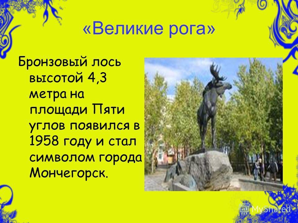 «Великие рога» Бронзовый лось высотой 4,3 метра на площади Пяти углов появился в 1958 году и стал символом города Мончегорск.