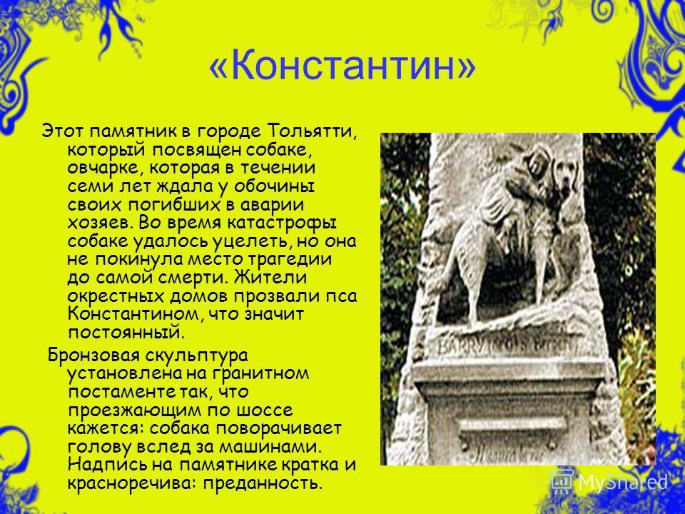 «Константин» Этот памятник в городе Тольятти, который посвящен собаке, овчарке, которая в течении семи лет ждала у обочины своих погибших в аварии хозяев. Во время катастрофы собаке удалось уцелеть, но она не покинула место трагедии до самой смерти.