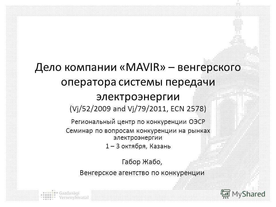 Дело компании «MAVIR» – венгерского оператора системы передачи электроэнергии (Vj/52/2009 and Vj/79/2011, ECN 2578) Региональный центр по конкуренции ОЭСР Семинар по вопросам конкуренции на рынках электроэнергии 1 – 3 октября, Казань Габор Жабо, Венг