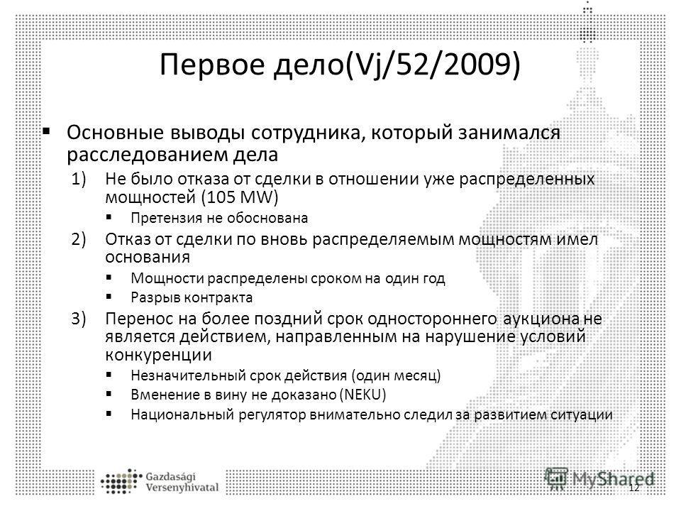 Первое дело(Vj/52/2009) Основные выводы сотрудника, который занимался расследованием дела 1)Не было отказа от сделки в отношении уже распределенных мощностей (105 MW) Претензия не обоснована 2)Отказ от сделки по вновь распределяемым мощностям имел ос