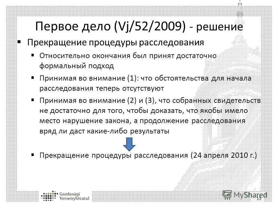 Первое дело (Vj/52/2009) - решение Прекращение процедуры расследования Относительно окончания был принят достаточно формальный подход Принимая во внимание (1): что обстоятельства для начала расследования теперь отсутствуют Принимая во внимание (2) и