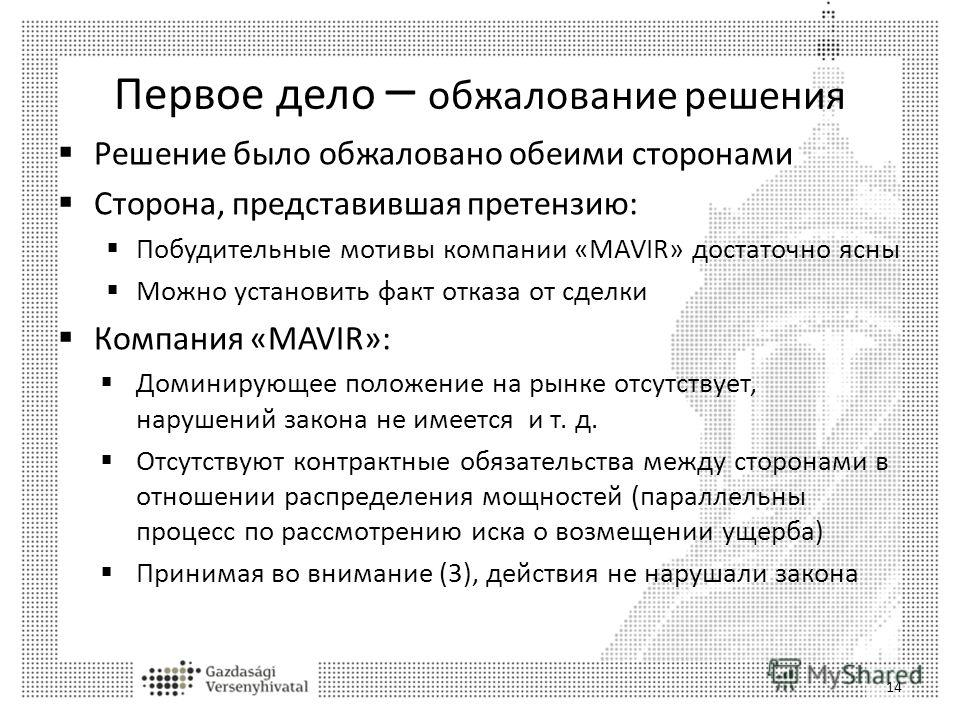 Первое дело – обжалование решения Решение было обжаловано обеими сторонами Сторона, представившая претензию: Побудительные мотивы компании «MAVIR» достаточно ясны Можно установить факт отказа от сделки Компания «MAVIR»: Доминирующее положение на рынк