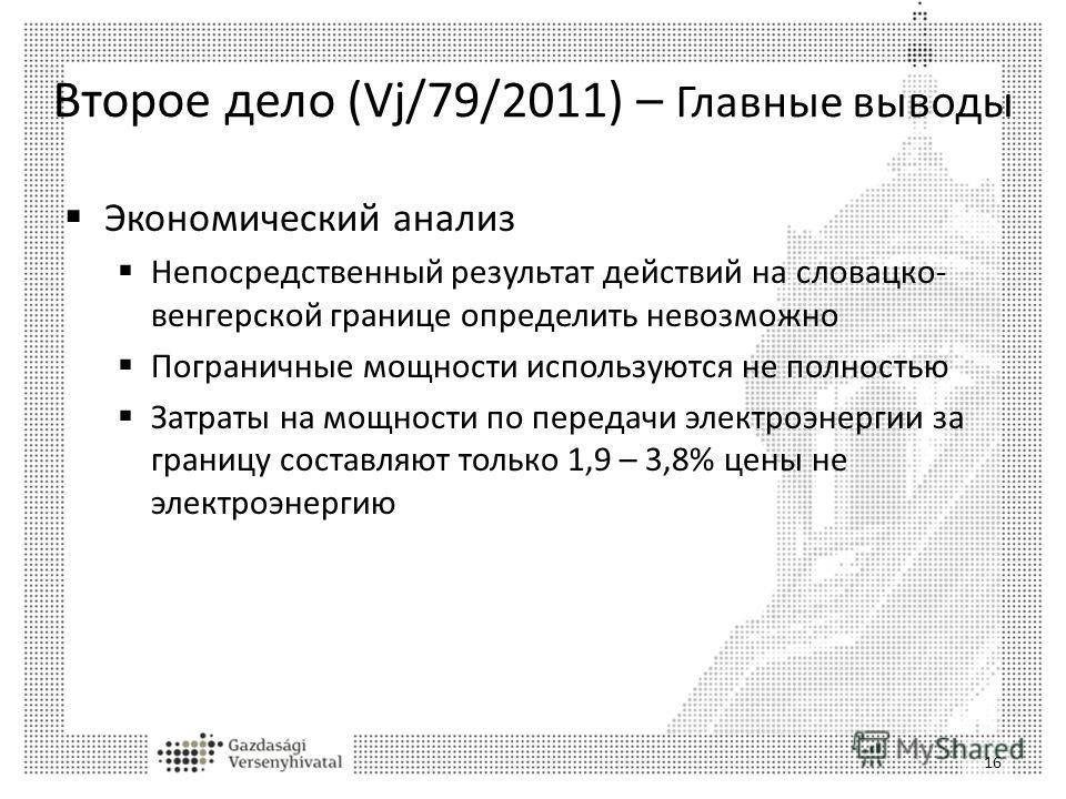 Второе дело (Vj/79/2011) – Главные выводы Экономический анализ Непосредственный результат действий на словацко- венгерской границе определить невозможно Пограничные мощности используются не полностью Затраты на мощности по передачи электроэнергии за