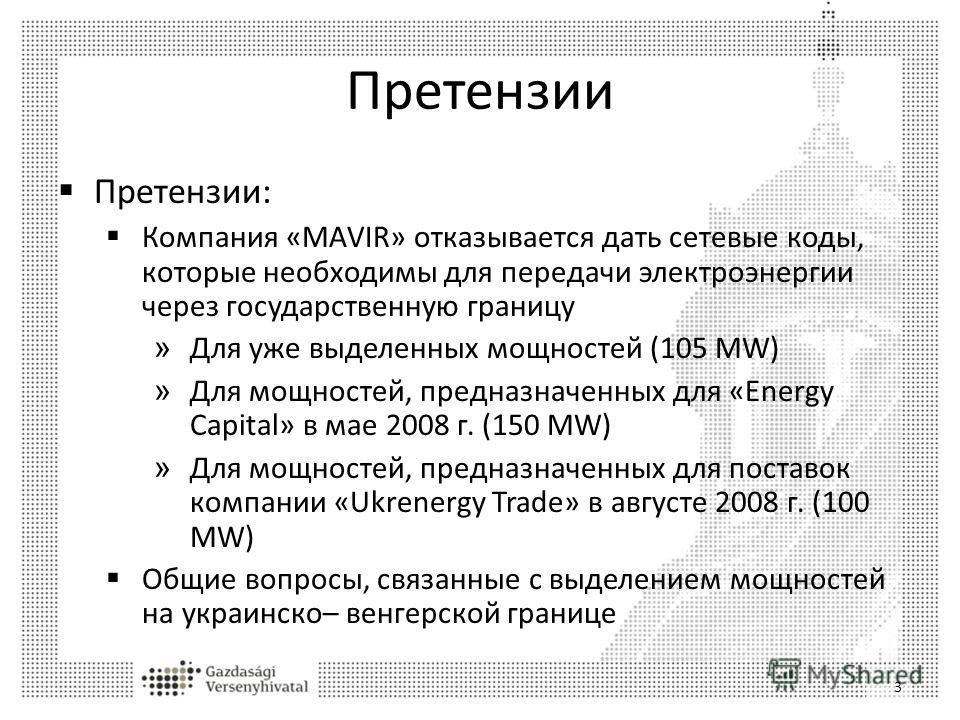 Претензии Претензии: Компания «MAVIR» отказывается дать сетевые коды, которые необходимы для передачи электроэнергии через государственную границу » Для уже выделенных мощностей (105 MW) » Для мощностей, предназначенных для «Energy Capital» в мае 200