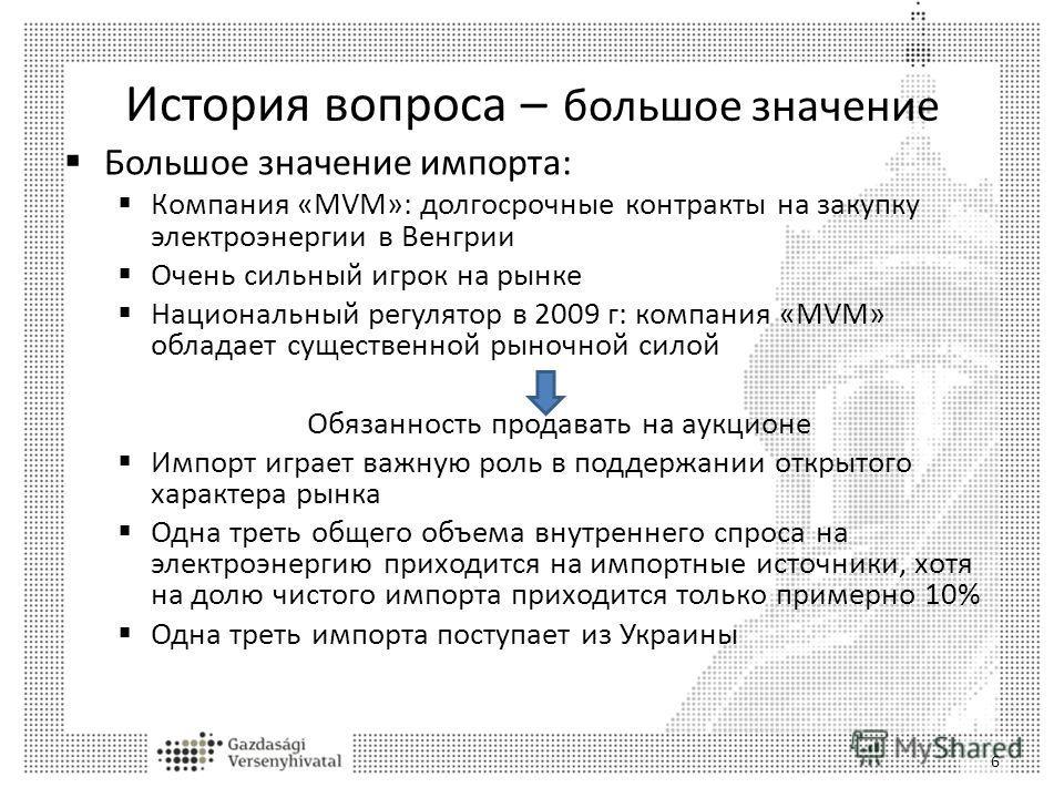 История вопроса – большое значение Большое значение импорта: Компания «MVM»: долгосрочные контракты на закупку электроэнергии в Венгрии Очень сильный игрок на рынке Национальный регулятор в 2009 г: компания «MVM» обладает существенной рыночной силой