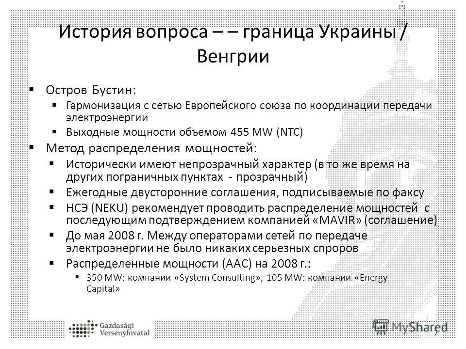 История вопроса – – граница Украины / Венгрии 7 Остров Бустин: Гармонизация с сетью Европейского союза по координации передачи электроэнергии Выходные мощности объемом 455 MW (NTC) Метод распределения мощностей: Исторически имеют непрозрачный характе
