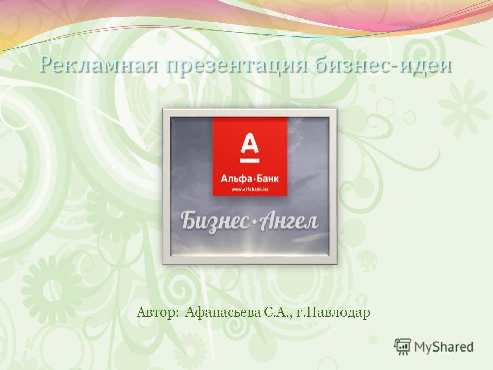 Рекламная презентация бизнес-идеи Рекламная презентация бизнес-идеи Автор: Афанасьева С.А., г.Павлодар