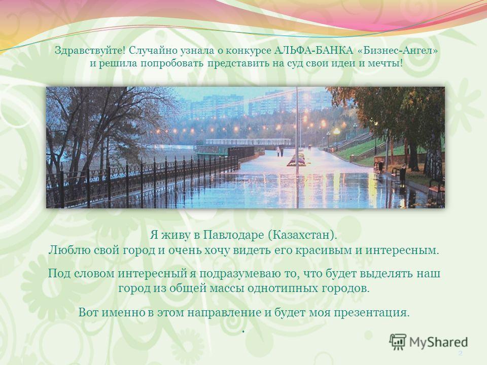 Я живу в Павлодаре (Казахстан). Люблю свой город и очень хочу видеть его красивым и интересным. Под словом интересный я подразумеваю то, что будет выделять наш город из общей массы однотипных городов. Вот именно в этом направление и будет моя презент