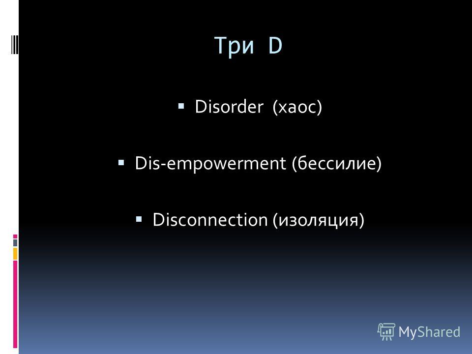 Три D Disorder (хаос) Dis-empowerment (бессилие) Disconnection (изоляция)