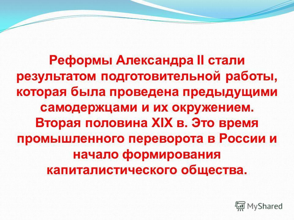 Реформы Александра II стали результатом подготовительной работы, которая была проведена предыдущими самодержцами и их окружением. Вторая половина XIX в. Это время промышленного переворота в России и начало формирования капиталистического общества.