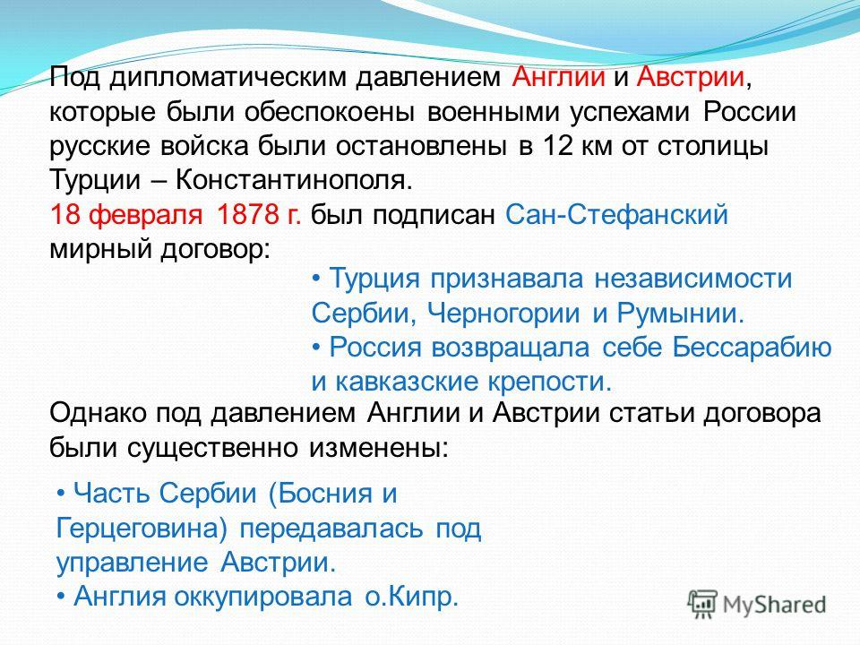 Под дипломатическим давлением Англии и Австрии, которые были обеспокоены военными успехами России русские войска были остановлены в 12 км от столицы Турции – Константинополя. 18 февраля 1878 г. был подписан Сан-Стефанский мирный договор: Турция призн
