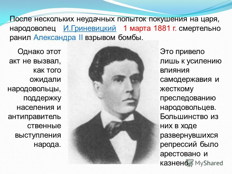 После нескольких неудачных попыток покушения на царя, народоволец И.Гриневицкий 1 марта 1881 г. смертельно ранил Александра II взрывом бомбы. Однако этот акт не вызвал, как того ожидали народовольцы, поддержку населения и антиправитель ственные высту