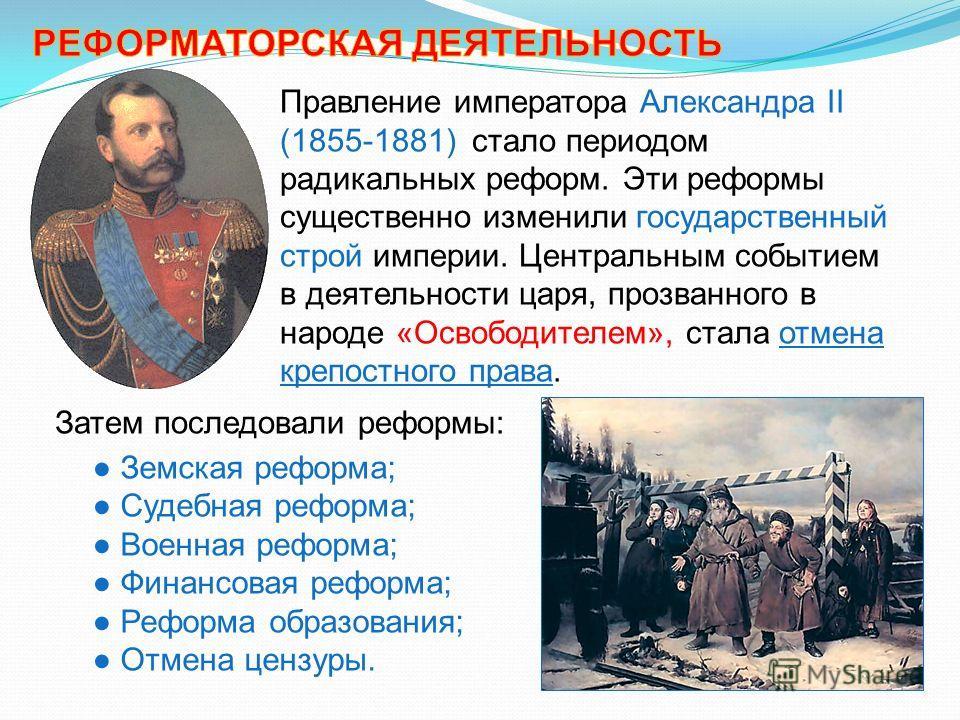 Правление императора Александра II (1855-1881) стало периодом радикальных реформ. Эти реформы существенно изменили государственный строй империи. Центральным событием в деятельности царя, прозванного в народе «Освободителем», стала отмена крепостного