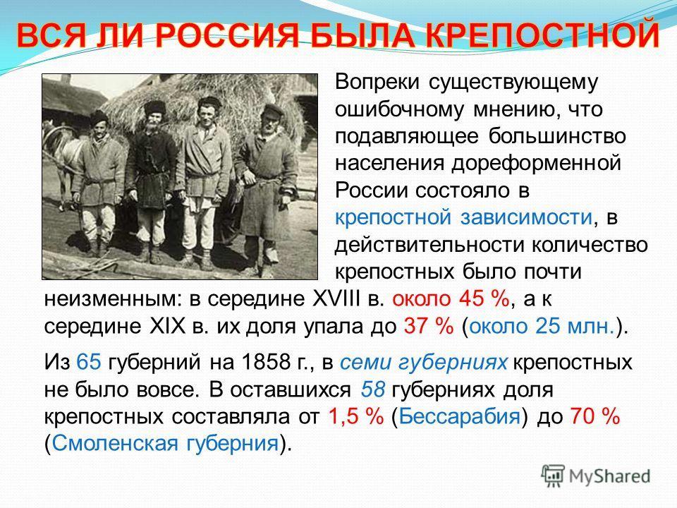 Вопреки существующему ошибочному мнению, что подавляющее большинство населения дореформенной России состояло в крепостной зависимости, в действительности количество крепостных было почти неизменным: в середине XVIII в. около 45 %, а к середине XIX в.
