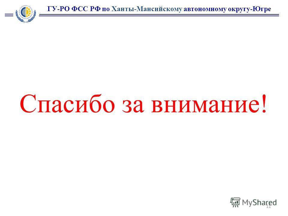 ГУ-РО ФСС РФ по Ханты-Мансийскому автономному округу-Югре Спасибо за внимание! 11