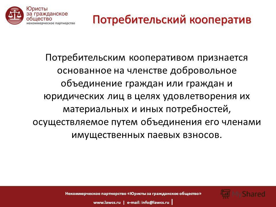 Некоммерческое партнерство «Юристы за гражданское общество» www.lawcs.ru | e-mail: info@lawcs.ru | Потребительский кооператив Потребительским кооперативом признается основанное на членстве добровольное объединение граждан или граждан и юридических ли