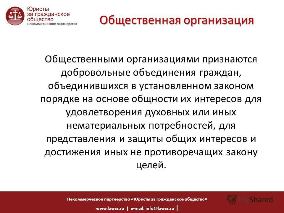 Некоммерческое партнерство «Юристы за гражданское общество» www.lawcs.ru | e-mail: info@lawcs.ru | Общественная организация Общественными организациями признаются добровольные объединения граждан, объединившихся в установленном законом порядке на осн