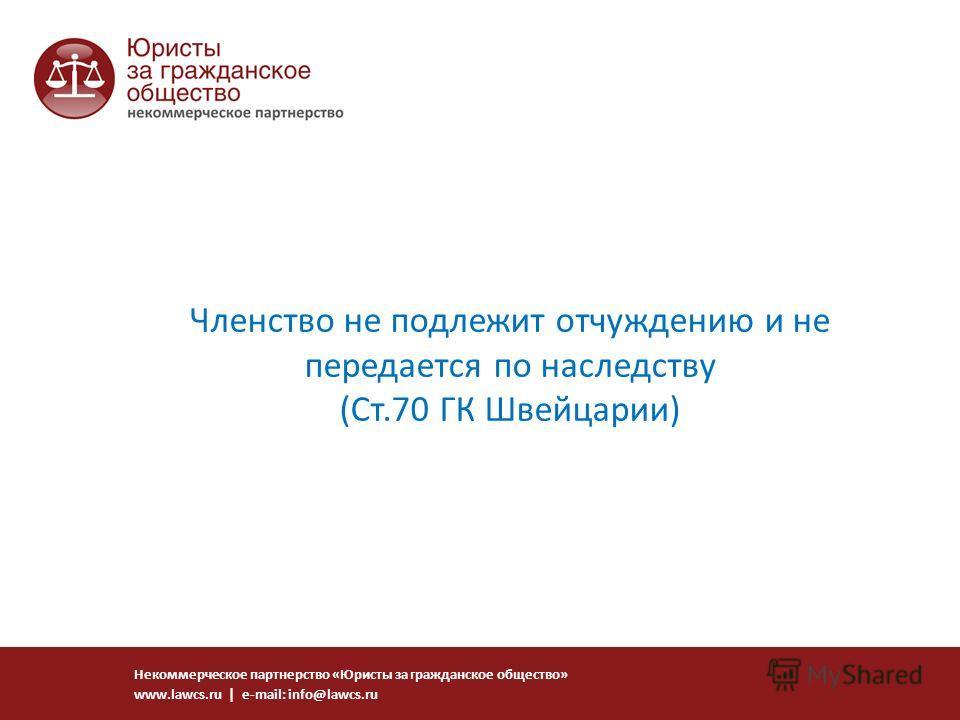 Членство не подлежит отчуждению и не передается по наследству (Ст.70 ГК Швейцарии) Некоммерческое партнерство «Юристы за гражданское общество» www.lawcs.ru | e-mail: info@lawcs.ru