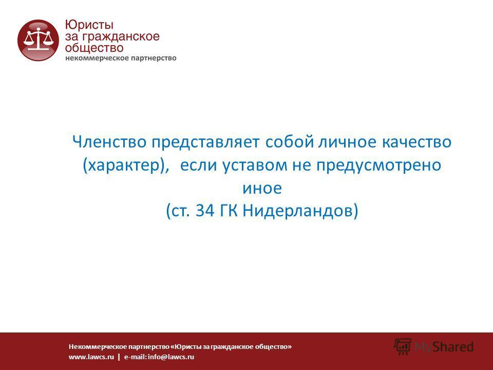 Членство представляет собой личное качество (характер), если уставом не предусмотрено иное (ст. 34 ГК Нидерландов) Некоммерческое партнерство «Юристы за гражданское общество» www.lawcs.ru | e-mail: info@lawcs.ru