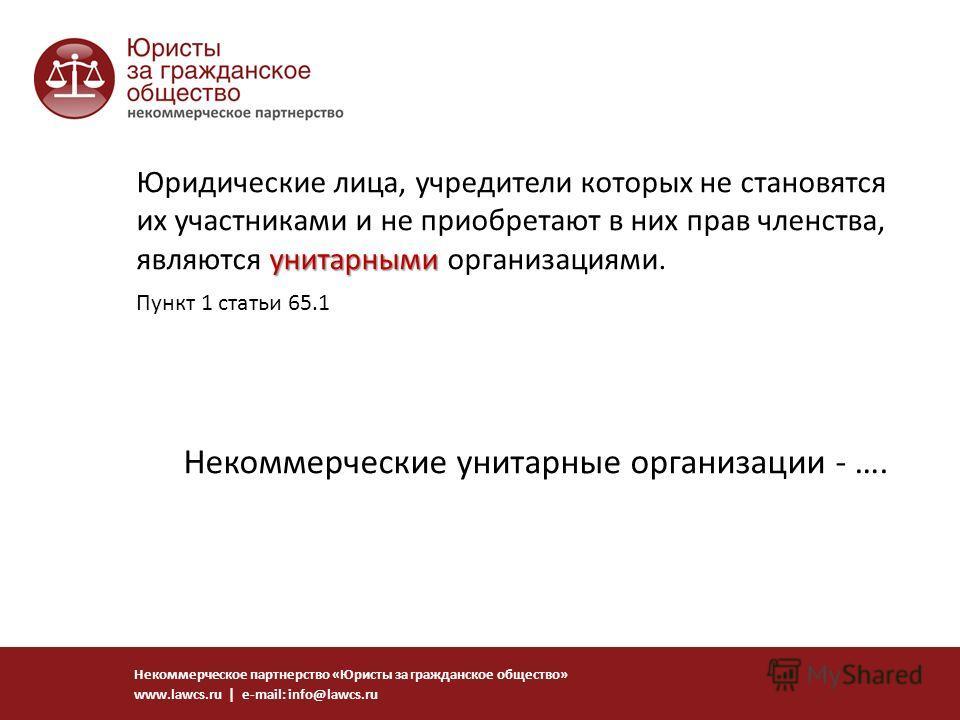 унитарными Юридические лица, учредители которых не становятся их участниками и не приобретают в них прав членства, являются унитарными организациями. Некоммерческое партнерство «Юристы за гражданское общество» www.lawcs.ru | e-mail: info@lawcs.ru Пун