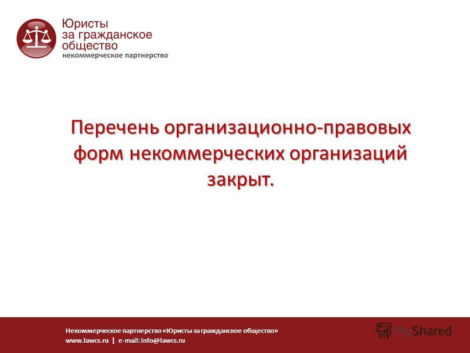 Перечень организационно-правовых форм некоммерческих организаций закрыт. Некоммерческое партнерство «Юристы за гражданское общество» www.lawcs.ru | e-mail: info@lawcs.ru