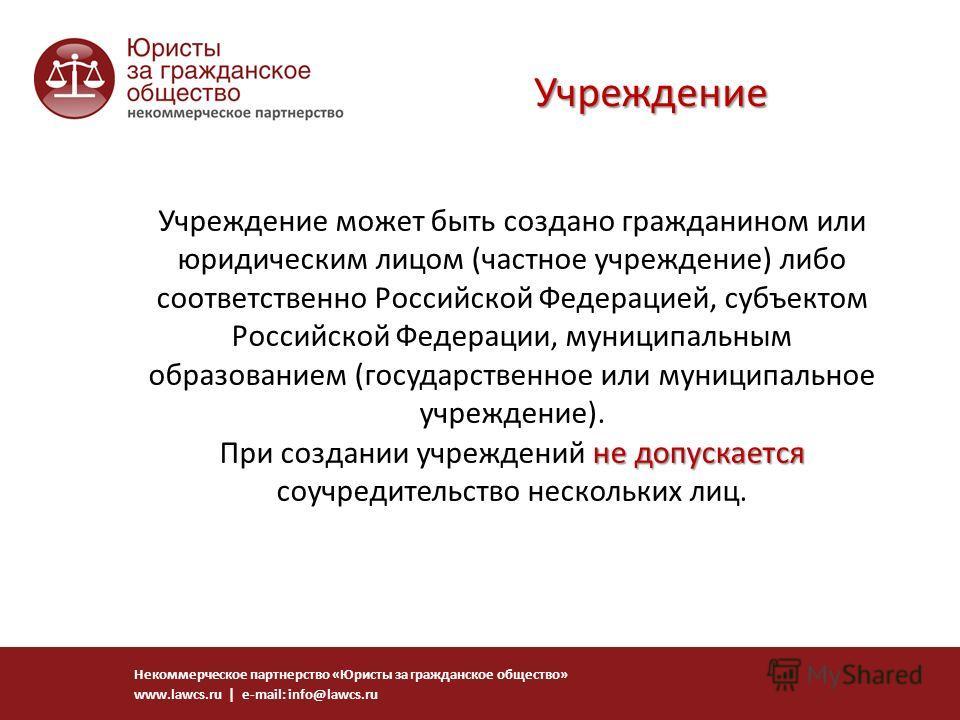 не допускается Учреждение может быть создано гражданином или юридическим лицом (частное учреждение) либо соответственно Российской Федерацией, субъектом Российской Федерации, муниципальным образованием (государственное или муниципальное учреждение).