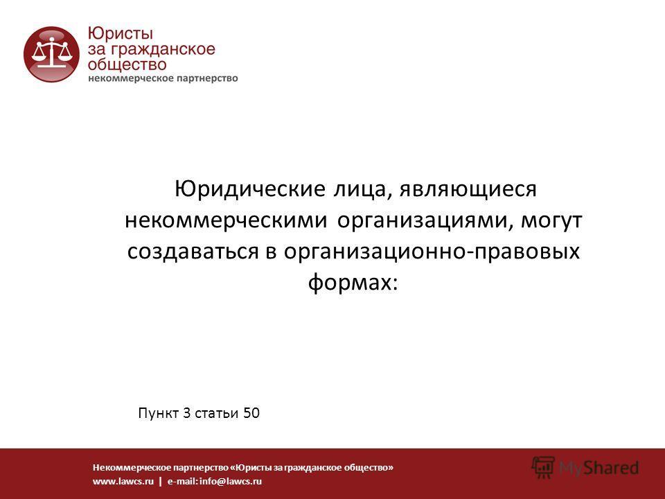Юридические лица, являющиеся некоммерческими организациями, могут создаваться в организационно-правовых формах: Некоммерческое партнерство «Юристы за гражданское общество» www.lawcs.ru | e-mail: info@lawcs.ru Пункт 3 статьи 50