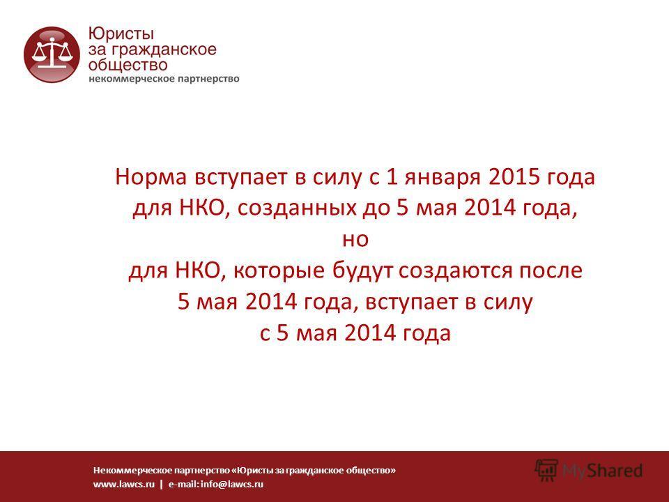 Норма вступает в силу с 1 января 2015 года для НКО, созданных до 5 мая 2014 года, но для НКО, которые будут создаются после 5 мая 2014 года, вступает в силу с 5 мая 2014 года Некоммерческое партнерство «Юристы за гражданское общество» www.lawcs.ru |