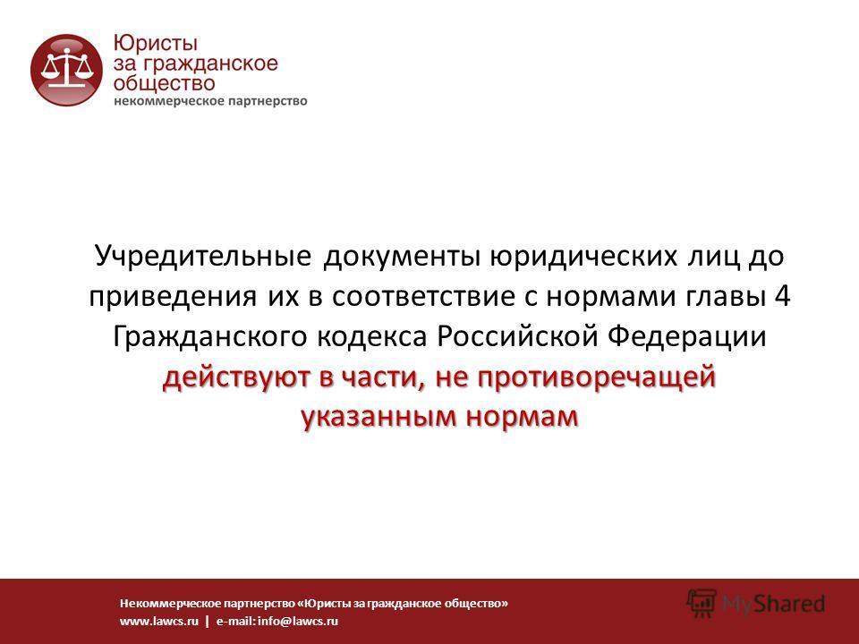 действуют в части, не противоречащей указанным нормам Учредительные документы юридических лиц до приведения их в соответствие с нормами главы 4 Гражданского кодекса Российской Федерации действуют в части, не противоречащей указанным нормам Некоммерче