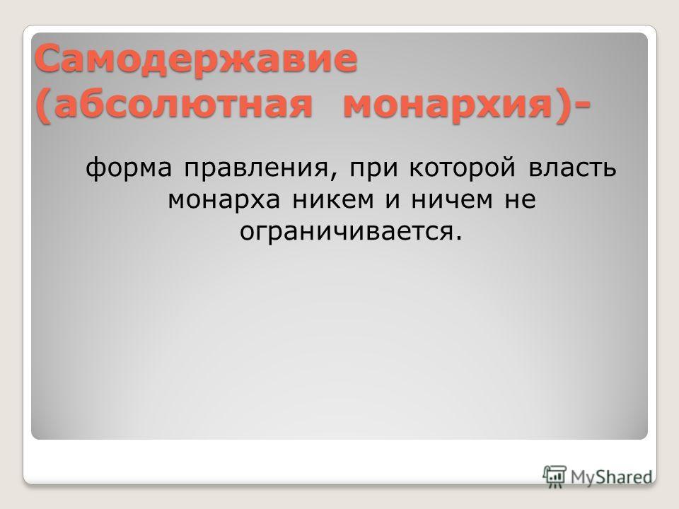 Самодержавие (абсолютная монархия)- форма правления, при которой власть монарха никем и ничем не ограничивается.