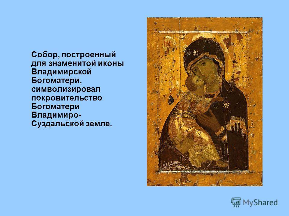 Собор, построенный для знаменитой иконы Владимирской Богоматери, символизировал покровительство Богоматери Владимиро- Суздальской земле.
