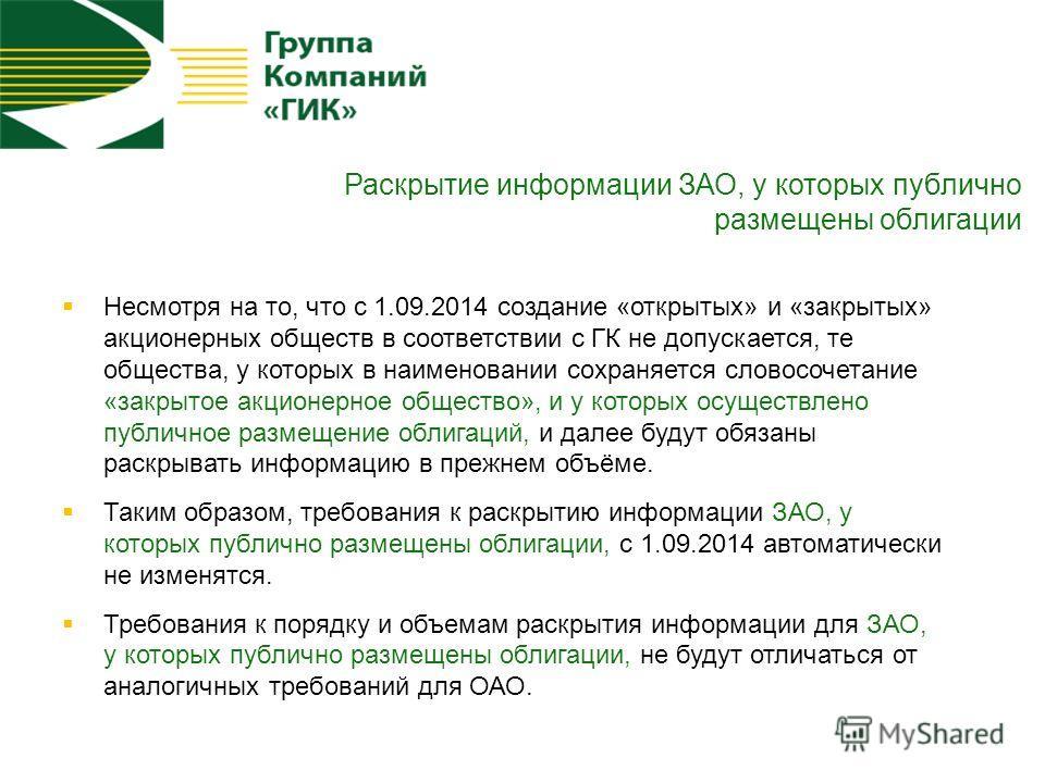 Раскрытие информации ЗАО, у которых публично размещены облигации Несмотря на то, что с 1.09.2014 создание «открытых» и «закрытых» акционерных обществ в соответствии с ГК не допускается, те общества, у которых в наименовании сохраняется словосочетание