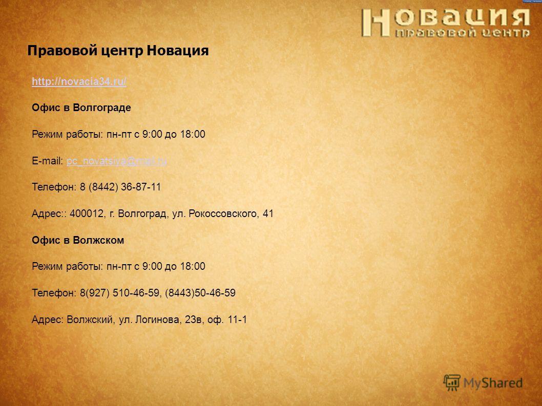 Правовой центр Новация http://novacia34.ru/ Офис в Волгограде Режим работы: пн-пт с 9:00 до 18:00 E-mail: pc_novatsiya@mail.rupc_novatsiya@mail.ru Телефон: 8 (8442) 36-87-11 Адрес:: 400012, г. Волгоград, ул. Рокоссовского, 41 Офис в Волжском Режим ра