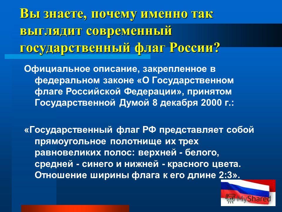 Вы знаете, почему именно так выглядит современный государственный флаг России? Официальное описание, закрепленное в федеральном законе «О Государственном флаге Российской Федерации», принятом Государственной Думой 8 декабря 2000 г.: «Государственный