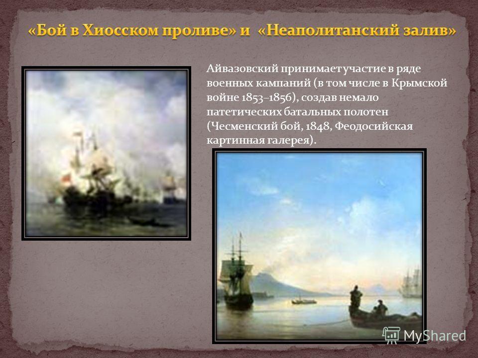 Айвазовский принимает участие в ряде военных кампаний (в том числе в Крымской войне 1853–1856), создав немало патетических батальных полотен (Чесменский бой, 1848, Феодосийская картинная галерея).