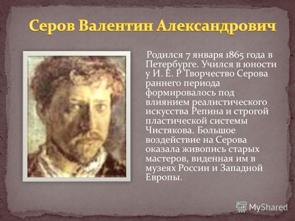 Родился 7 января 1865 года в Петербурге. Учился в юности у И. Е. Р Творчество Серова раннего периода формировалось под влиянием реалистического искусства Репина и строгой пластической системы Чистякова. Большое воздействие на Серова оказала живопись