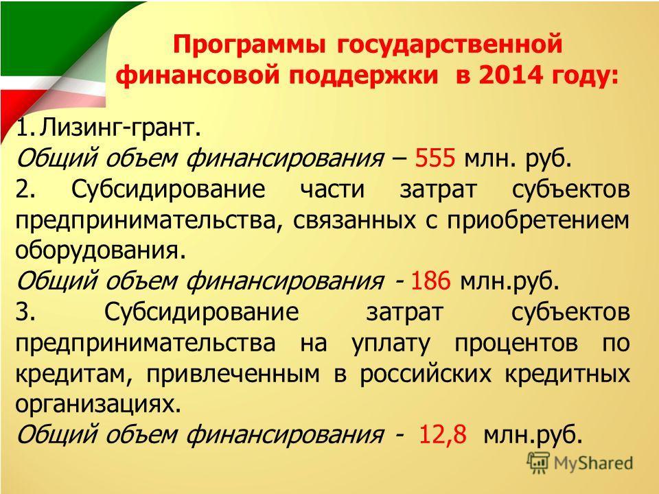 Программы государственной финансовой поддержки в 2014 году: 1.Лизинг-грант. Общий объем финансирования – 555 млн. руб. 2. Субсидирование части затрат субъектов предпринимательства, связанных с приобретением оборудования. Общий объем финансирования -