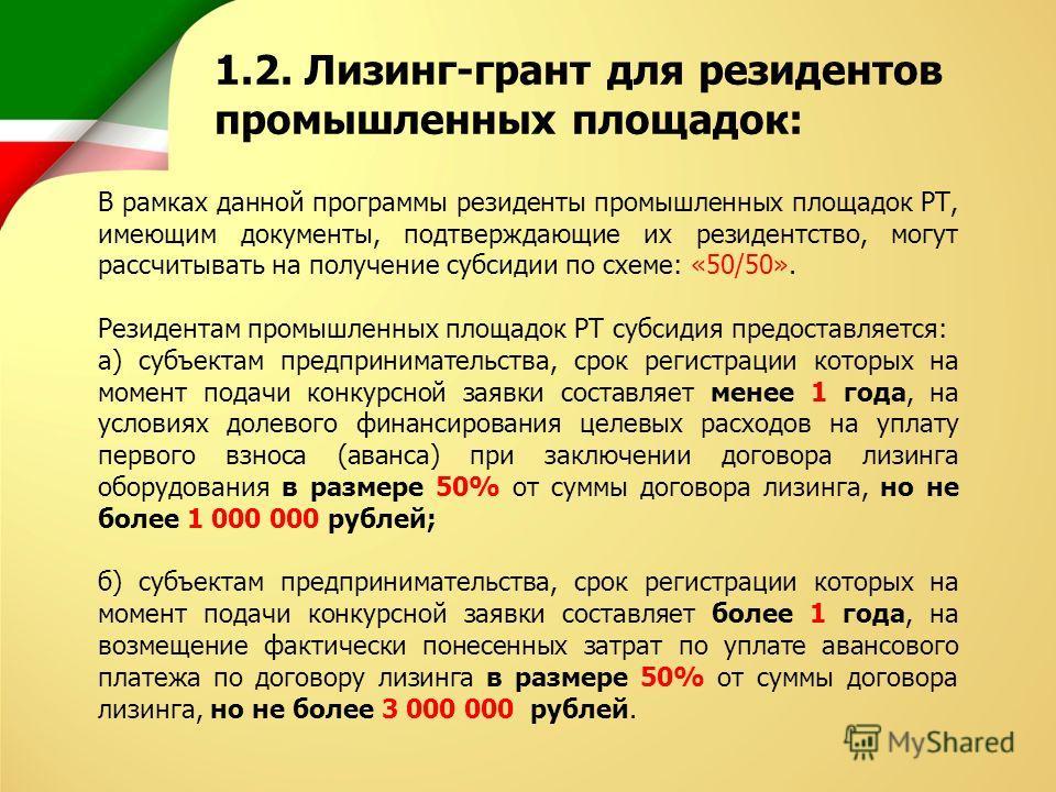 В рамках данной программы резиденты промышленных площадок РТ, имеющим документы, подтверждающие их резидентство, могут рассчитывать на получение субсидии по схеме: «50/50». Резидентам промышленных площадок РТ субсидия предоставляется: а) субъектам пр