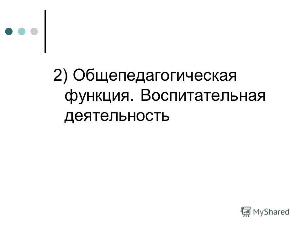 2) Общепедагогическая функция. Воспитательная деятельность