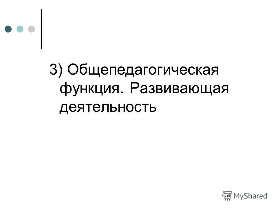 3) Общепедагогическая функция. Развивающая деятельность