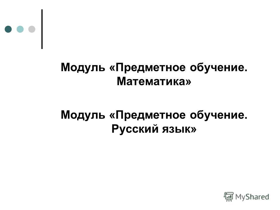 Модуль «Предметное обучение. Математика» Модуль «Предметное обучение. Русский язык»
