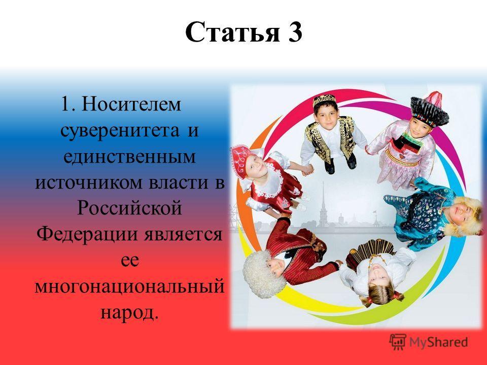 Статья 3 1. Носителем суверенитета и единственным источником власти в Российской Федерации является ее многонациональный народ.