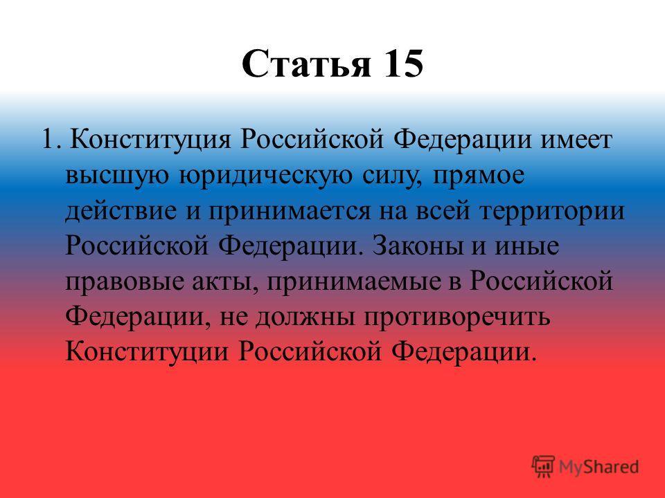 Статья 15 1. Конституция Российской Федерации имеет высшую юридическую силу, прямое действие и принимается на всей территории Российской Федерации. Законы и иные правовые акты, принимаемые в Российской Федерации, не должны противоречить Конституции Р