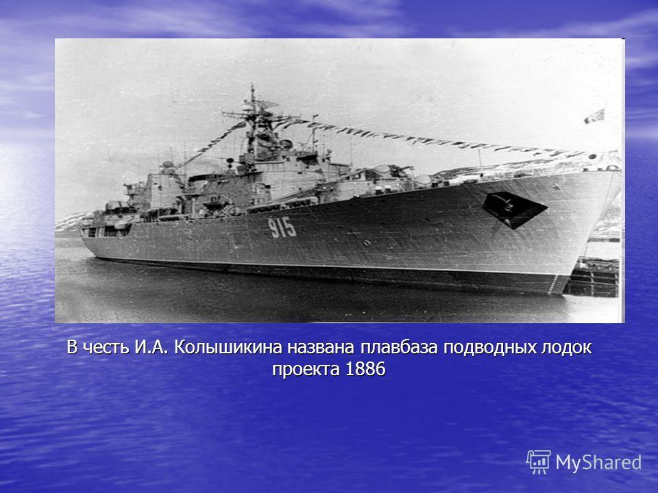 В честь И.А. Колышикина названа плавбаза подводных лодок проекта 1886