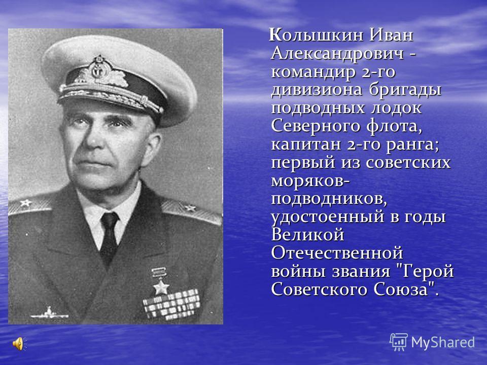 Колышкин Иван Александрович - командир 2-го дивизиона бригады подводных лодок Северного флота, капитан 2-го ранга; первый из советских моряков- подводников, удостоенный в годы Великой Отечественной войны звания