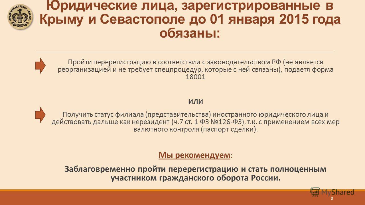 Юридические лица, зарегистрированные в Крыму и Севастополе до 01 января 2015 года обязаны: Пройти перерегистрацию в соответствии с законодательством РФ (не является реорганизацией и не требует спецпроцедур, которые с ней связаны), подаетя форма 18001
